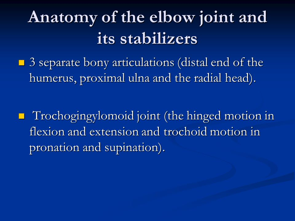 Anatomy of the elbow joint and its stabilizers 3 separate bony articulations (distal end of the humerus, proximal ulna and the radial head).