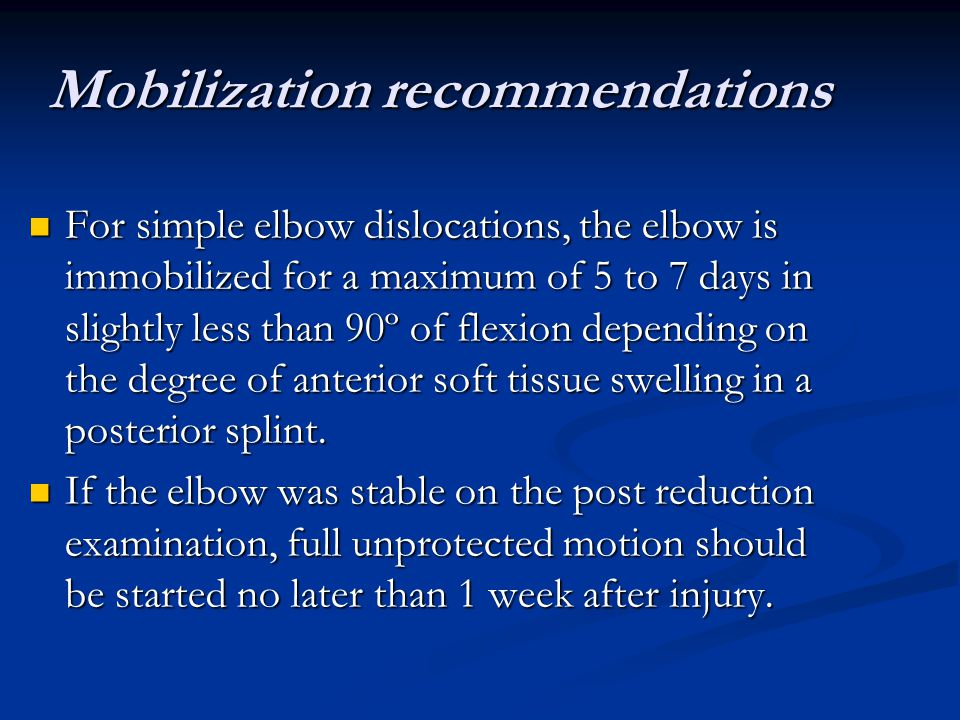 Mobilization recommendations For simple elbow dislocations, the elbow is immobilized for a maximum of 5 to 7 days in slightly less than 90º of flexion depending on the degree of anterior soft tissue swelling in a posterior splint.