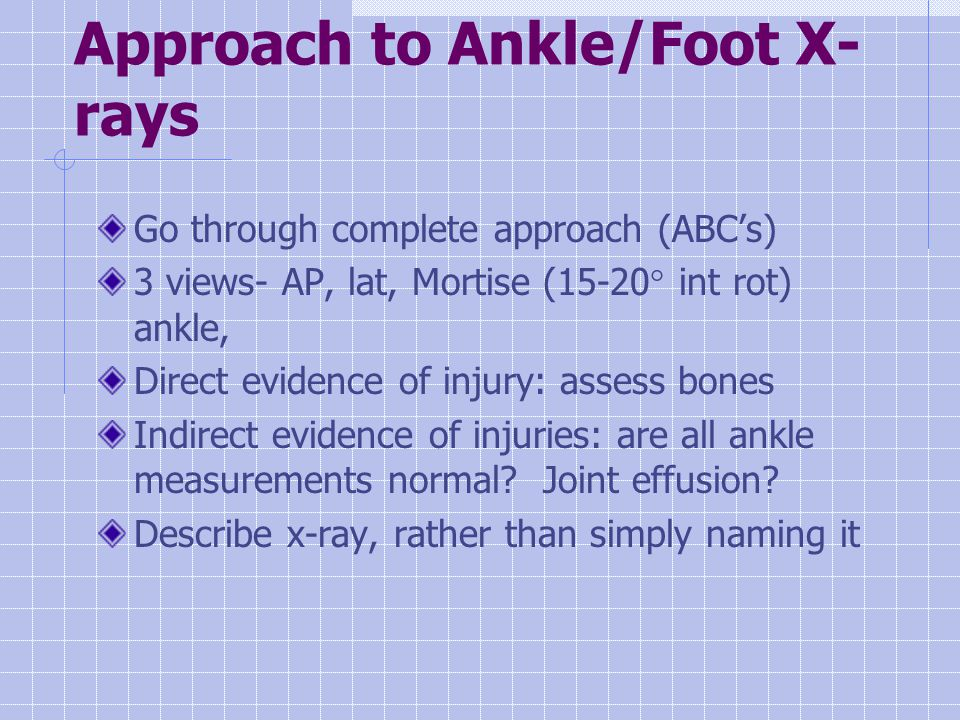 Approach to Ankle/Foot X- rays Go through complete approach (ABC's) 3 views- AP, lat, Mortise (15-20° int rot) ankle, Direct evidence of injury: assess bones Indirect evidence of injuries: are all ankle measurements normal.