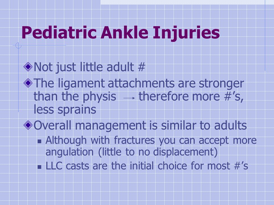 Pediatric Ankle Injuries Not just little adult # The ligament attachments are stronger than the physis therefore more #'s, less sprains Overall management is similar to adults Although with fractures you can accept more angulation (little to no displacement) LLC casts are the initial choice for most #'s