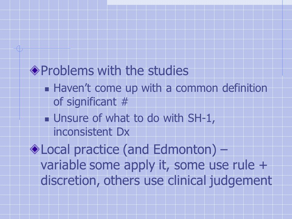 Problems with the studies Haven't come up with a common definition of significant # Unsure of what to do with SH-1, inconsistent Dx Local practice (and Edmonton) – variable some apply it, some use rule + discretion, others use clinical judgement