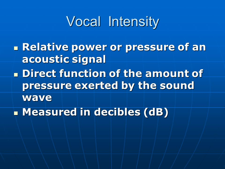 Vocal Intensity Relative power or pressure of an acoustic signal Relative power or pressure of an acoustic signal Direct function of the amount of pre