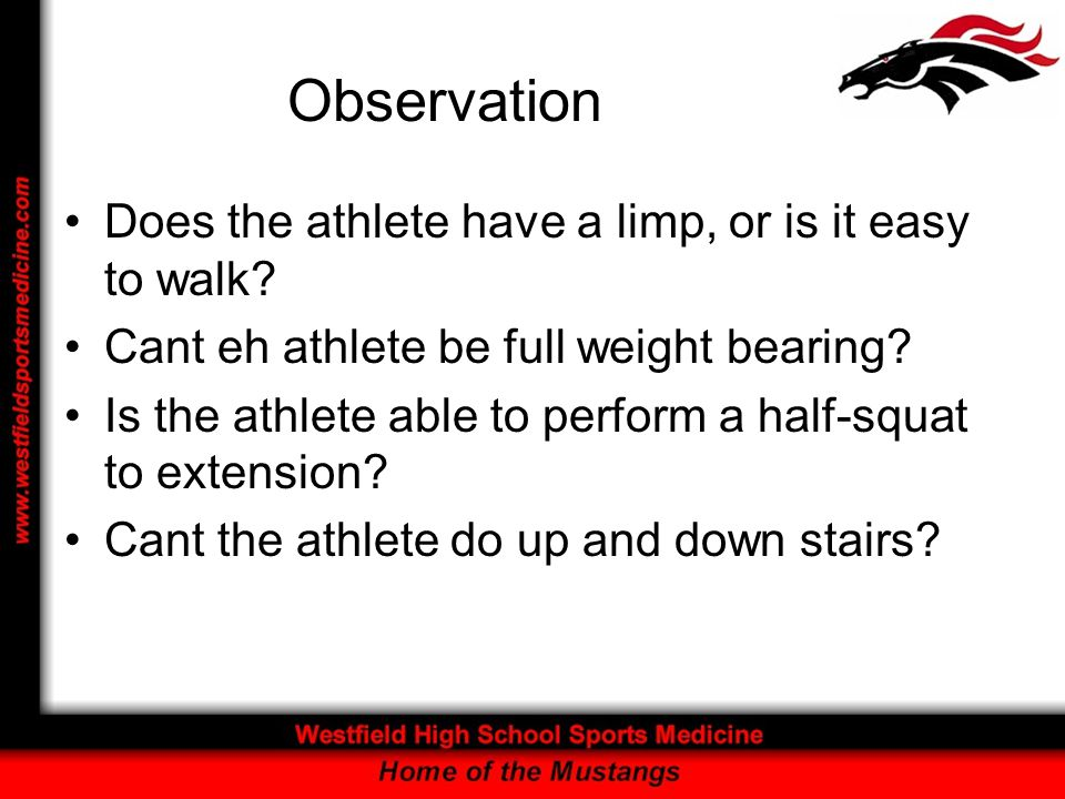 Observation Does the athlete have a limp, or is it easy to walk? Cant eh athlete be full weight bearing? Is the athlete able to perform a half-squat t