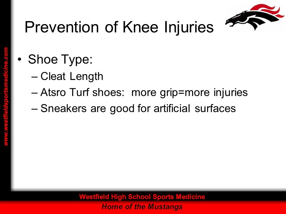 Prevention of Knee Injuries Shoe Type: –Cleat Length –Atsro Turf shoes: more grip=more injuries –Sneakers are good for artificial surfaces