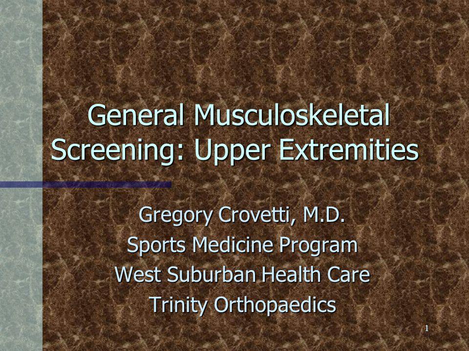 1 General Musculoskeletal Screening: Upper Extremities General Musculoskeletal Screening: Upper Extremities Gregory Crovetti, M.D. Sports Medicine Pro