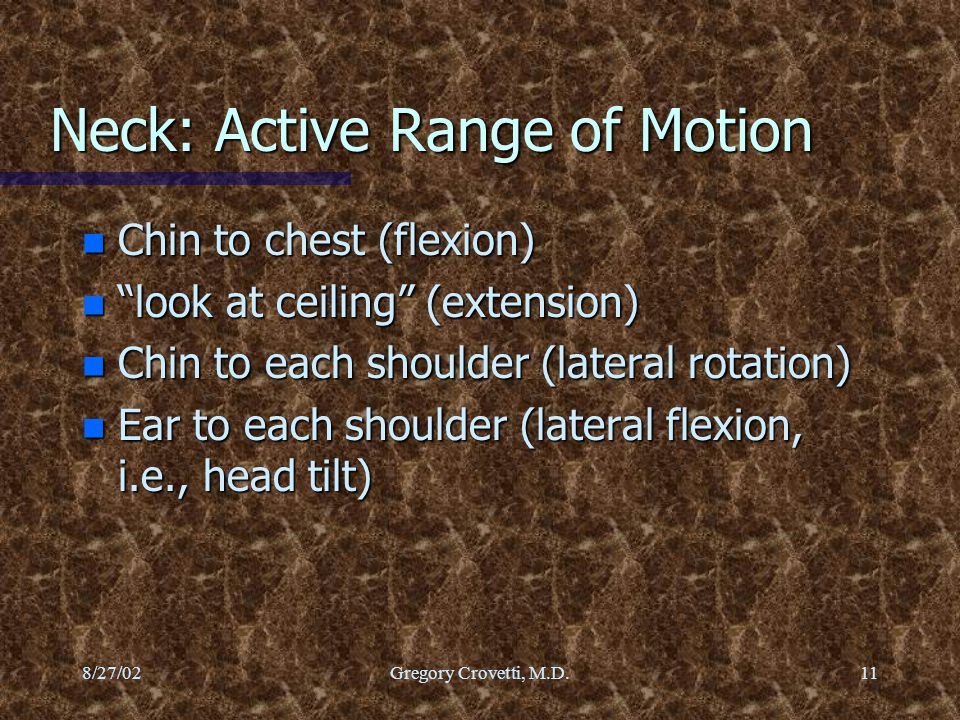 """8/27/02Gregory Crovetti, M.D.11 Neck: Active Range of Motion n Chin to chest (flexion) n """"look at ceiling"""" (extension) n Chin to each shoulder (latera"""