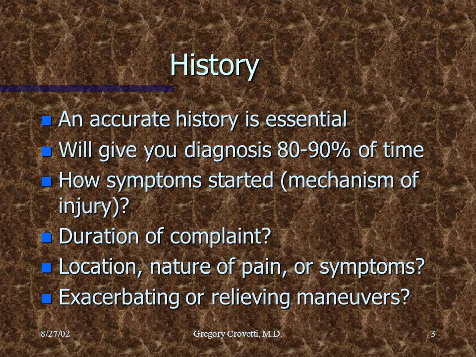 8/27/02Gregory Crovetti, M.D.3 History n An accurate history is essential n Will give you diagnosis 80-90% of time n How symptoms started (mechanism o