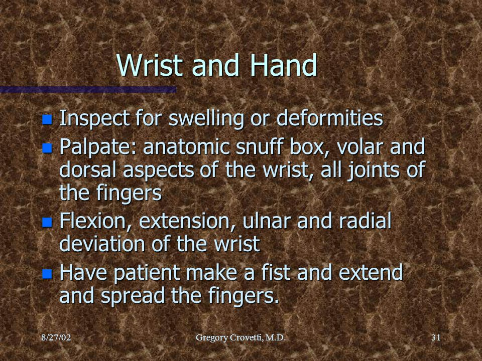 8/27/02Gregory Crovetti, M.D.31 Wrist and Hand n Inspect for swelling or deformities n Palpate: anatomic snuff box, volar and dorsal aspects of the wr