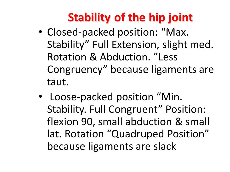 "Stability of the hip joint Closed-packed position: ""Max. Stability"" Full Extension, slight med. Rotation & Abduction. ""Less Congruency"" because ligame"
