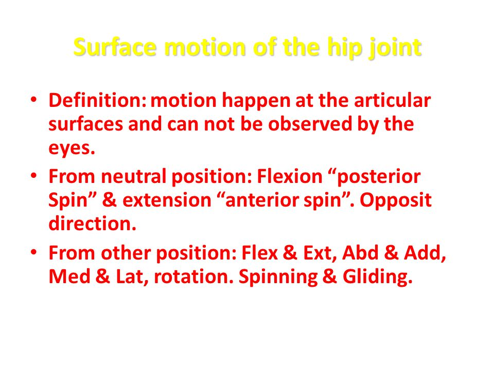 Surface motion of the hip joint Definition: motion happen at the articular surfaces and can not be observed by the eyes. From neutral position: Flexio