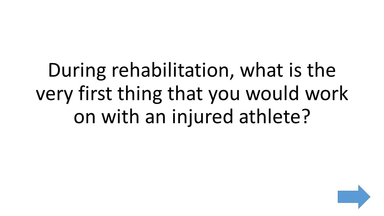 During rehabilitation, what is the very first thing that you would work on with an injured athlete