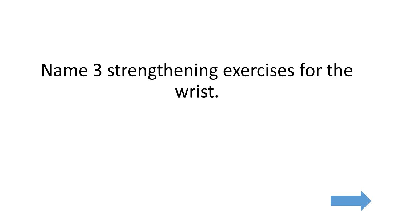 Name 3 strengthening exercises for the wrist.