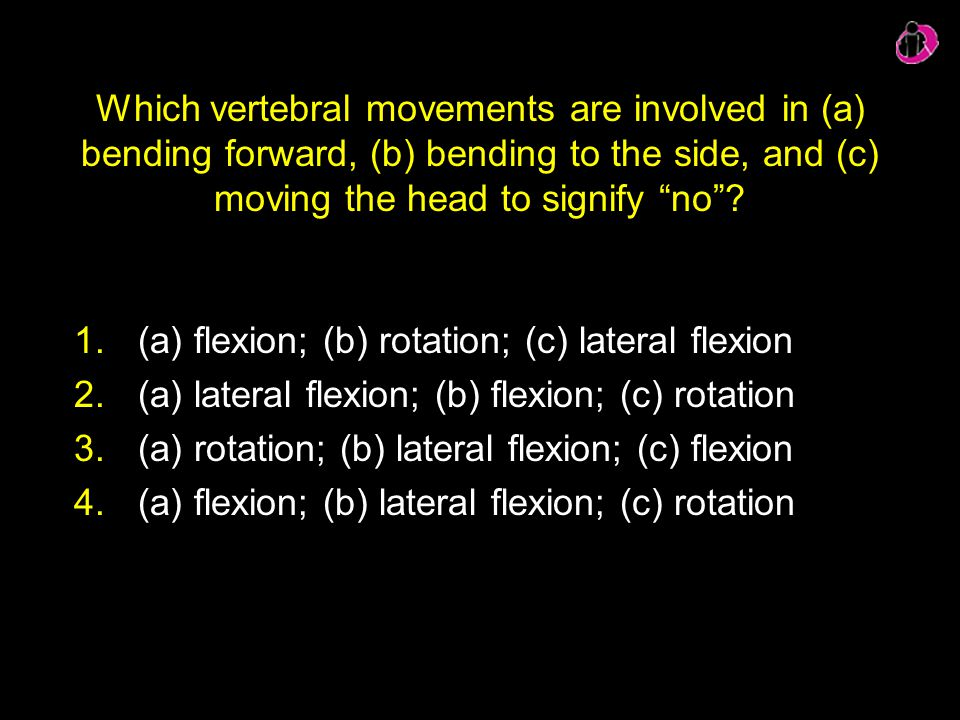 "Which vertebral movements are involved in (a) bending forward, (b) bending to the side, and (c) moving the head to signify ""no""? 1.(a) flexion; (b) ro"