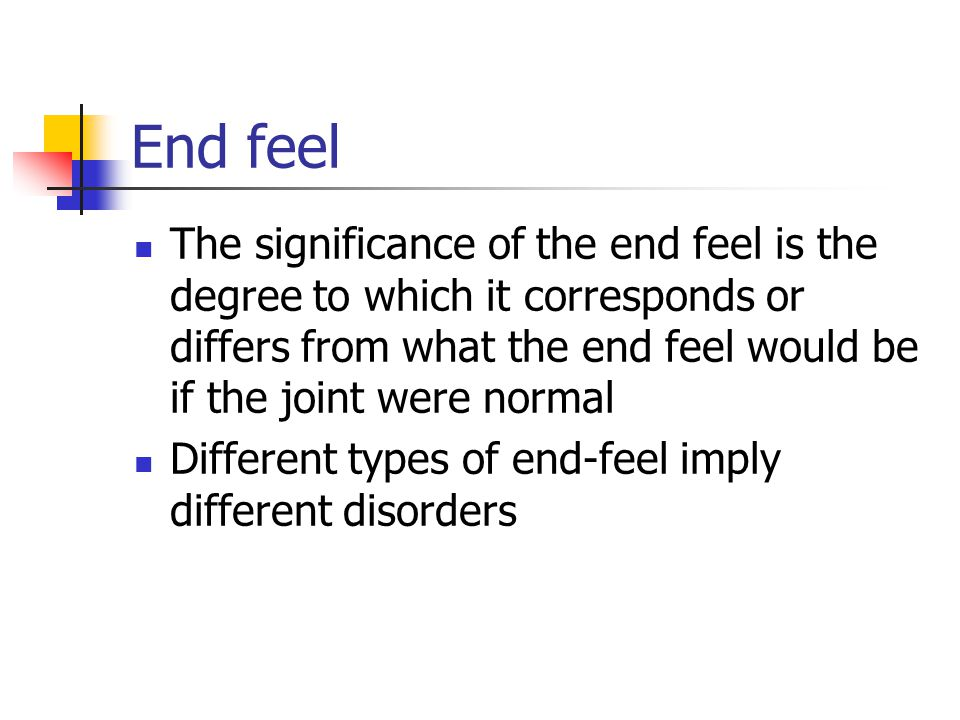 End feel The significance of the end feel is the degree to which it corresponds or differs from what the end feel would be if the joint were normal Di