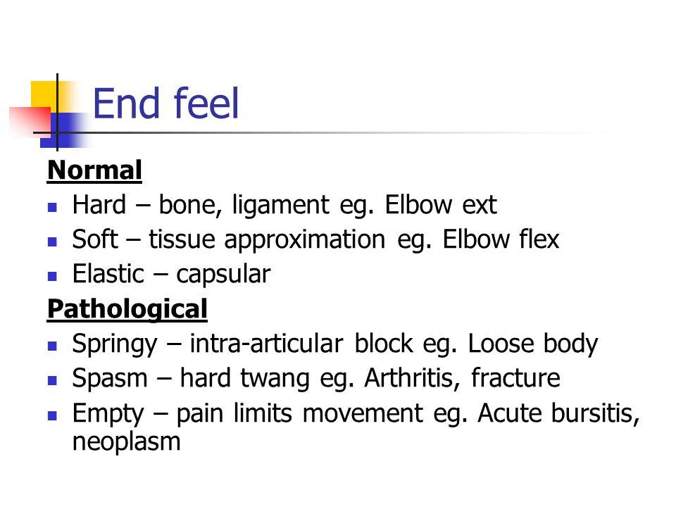 End feel Normal Hard – bone, ligament eg. Elbow ext Soft – tissue approximation eg. Elbow flex Elastic – capsular Pathological Springy – intra-articul