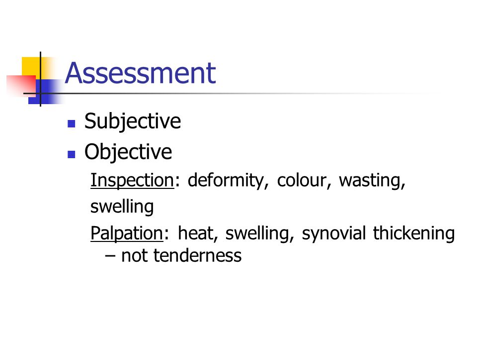 Assessment Subjective Objective Inspection: deformity, colour, wasting, swelling Palpation: heat, swelling, synovial thickening – not tenderness