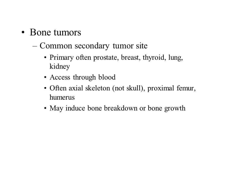 Bone tumors –Common secondary tumor site Primary often prostate, breast, thyroid, lung, kidney Access through blood Often axial skeleton (not skull), proximal femur, humerus May induce bone breakdown or bone growth