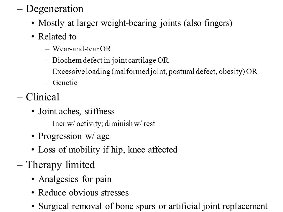 –Degeneration Mostly at larger weight-bearing joints (also fingers) Related to –Wear-and-tear OR –Biochem defect in joint cartilage OR –Excessive loading (malformed joint, postural defect, obesity) OR –Genetic –Clinical Joint aches, stiffness –Incr w/ activity; diminish w/ rest Progression w/ age Loss of mobility if hip, knee affected –Therapy limited Analgesics for pain Reduce obvious stresses Surgical removal of bone spurs or artificial joint replacement