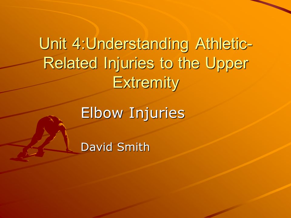 Unit 4:Understanding Athletic- Related Injuries to the Upper Extremity Elbow Injuries David Smith