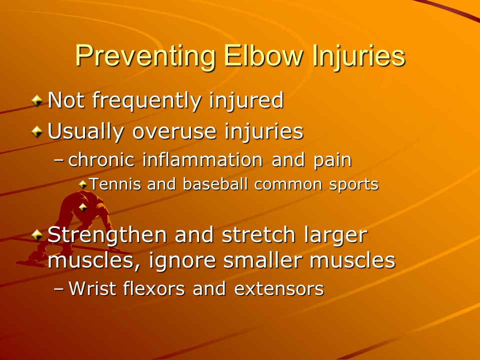 Preventing Elbow Injuries Not frequently injured Usually overuse injuries –chronic inflammation and pain Tennis and baseball common sports Strengthen