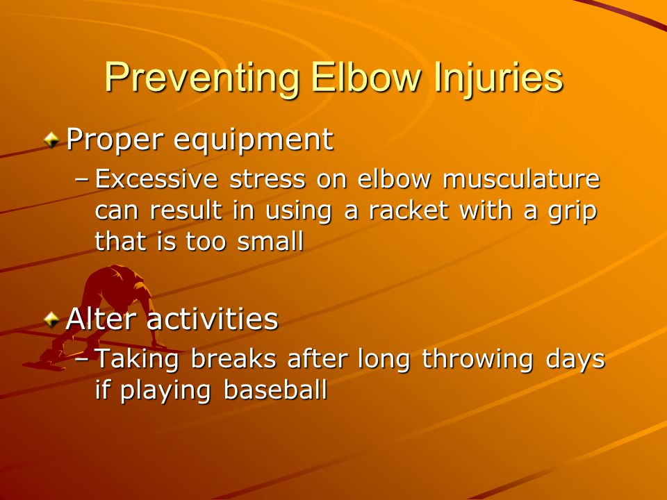Preventing Elbow Injuries Proper equipment –Excessive stress on elbow musculature can result in using a racket with a grip that is too small Alter act