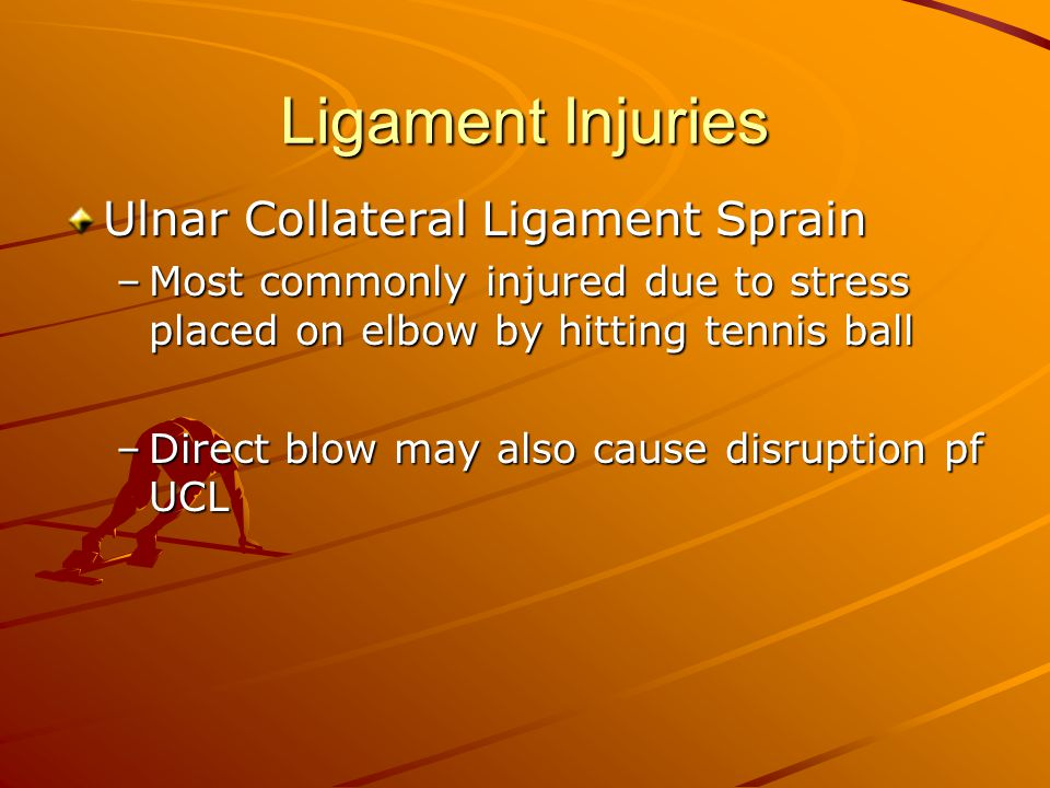 Ligament Injuries Ulnar Collateral Ligament Sprain –Most commonly injured due to stress placed on elbow by hitting tennis ball –Direct blow may also c