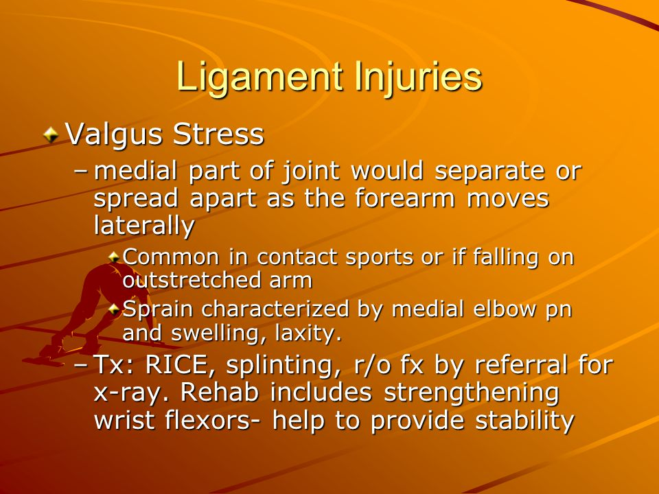 Ligament Injuries Valgus Stress –medial part of joint would separate or spread apart as the forearm moves laterally Common in contact sports or if falling on outstretched arm Sprain characterized by medial elbow pn and swelling, laxity.