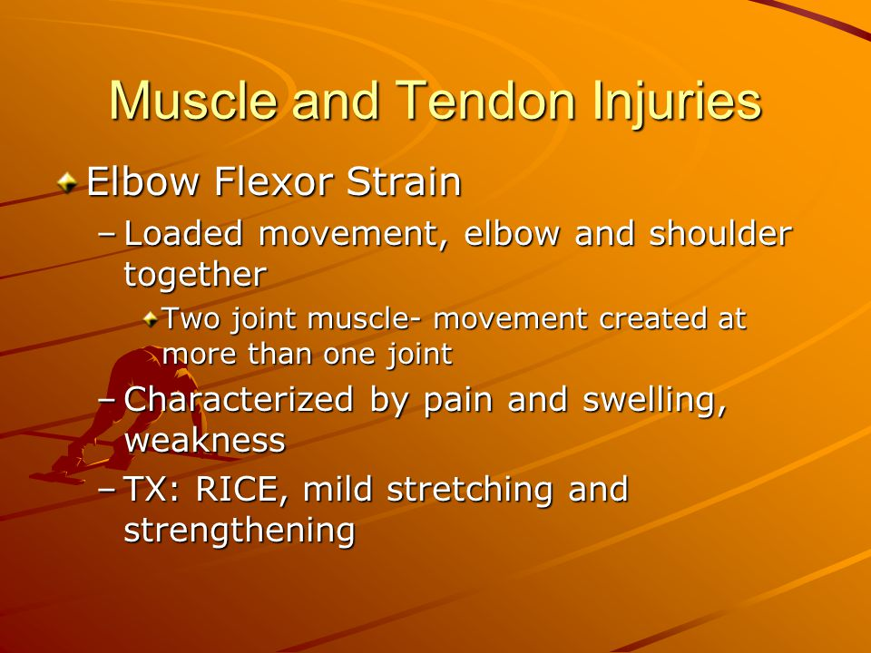 Muscle and Tendon Injuries Elbow Flexor Strain –Loaded movement, elbow and shoulder together Two joint muscle- movement created at more than one joint