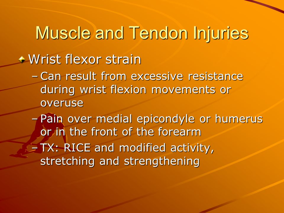 Muscle and Tendon Injuries Wrist flexor strain –Can result from excessive resistance during wrist flexion movements or overuse –Pain over medial epico