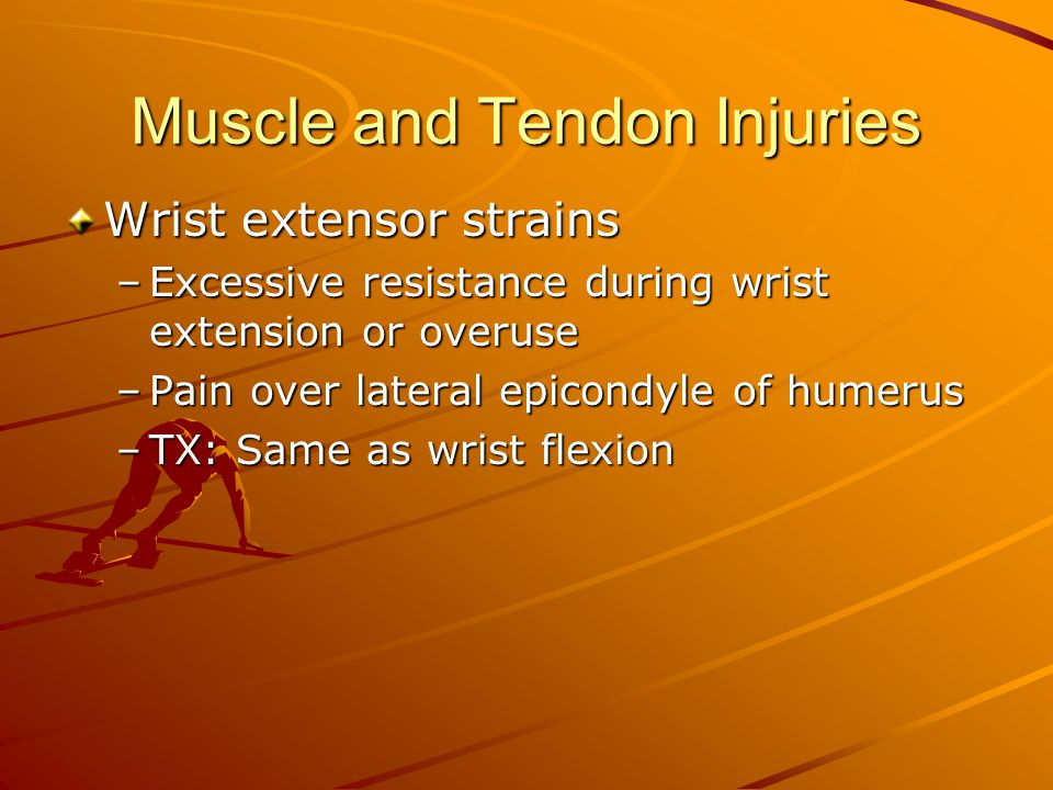 Muscle and Tendon Injuries Wrist extensor strains –Excessive resistance during wrist extension or overuse –Pain over lateral epicondyle of humerus –TX: Same as wrist flexion