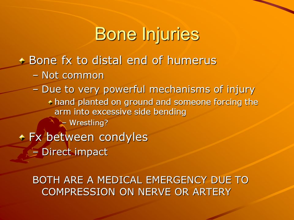 Bone Injuries Bone fx to distal end of humerus –Not common –Due to very powerful mechanisms of injury hand planted on ground and someone forcing the arm into excessive side bending –Wrestling.