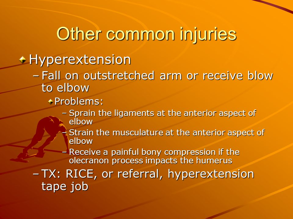 Other common injuries Hyperextension –Fall on outstretched arm or receive blow to elbow Problems: –Sprain the ligaments at the anterior aspect of elbow –Strain the musculature at the anterior aspect of elbow –Receive a painful bony compression if the olecranon process impacts the humerus –TX: RICE, or referral, hyperextension tape job