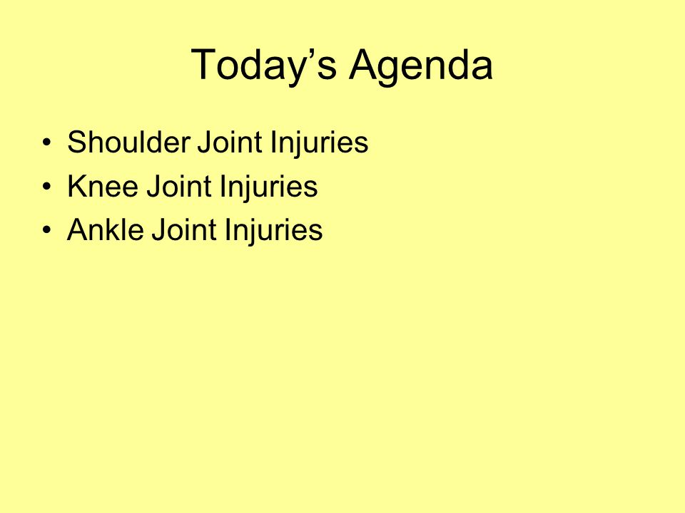 Today's Agenda Shoulder Joint Injuries Knee Joint Injuries Ankle Joint Injuries