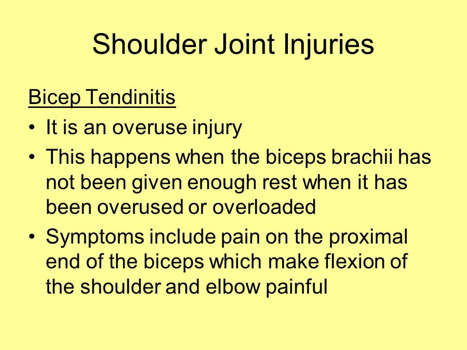 Shoulder Joint Injuries Bicep Tendinitis It is an overuse injury This happens when the biceps brachii has not been given enough rest when it has been overused or overloaded Symptoms include pain on the proximal end of the biceps which make flexion of the shoulder and elbow painful