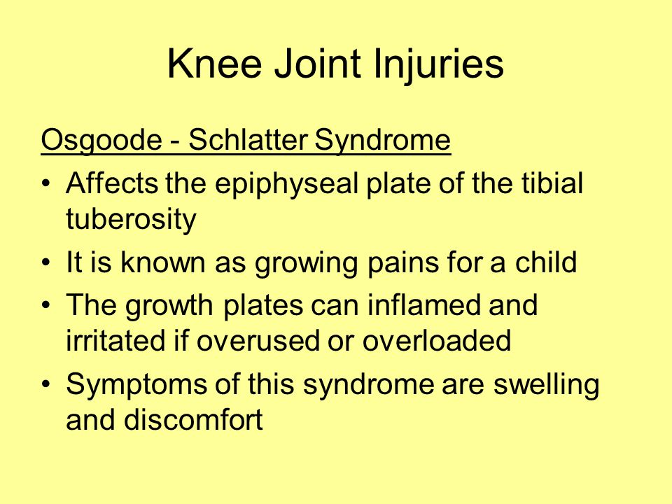 Knee Joint Injuries Osgoode - Schlatter Syndrome Affects the epiphyseal plate of the tibial tuberosity It is known as growing pains for a child The growth plates can inflamed and irritated if overused or overloaded Symptoms of this syndrome are swelling and discomfort