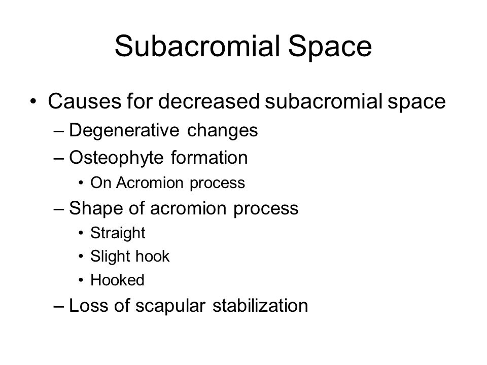Subacromial Space Causes for decreased subacromial space –Degenerative changes –Osteophyte formation On Acromion process –Shape of acromion process Straight Slight hook Hooked –Loss of scapular stabilization