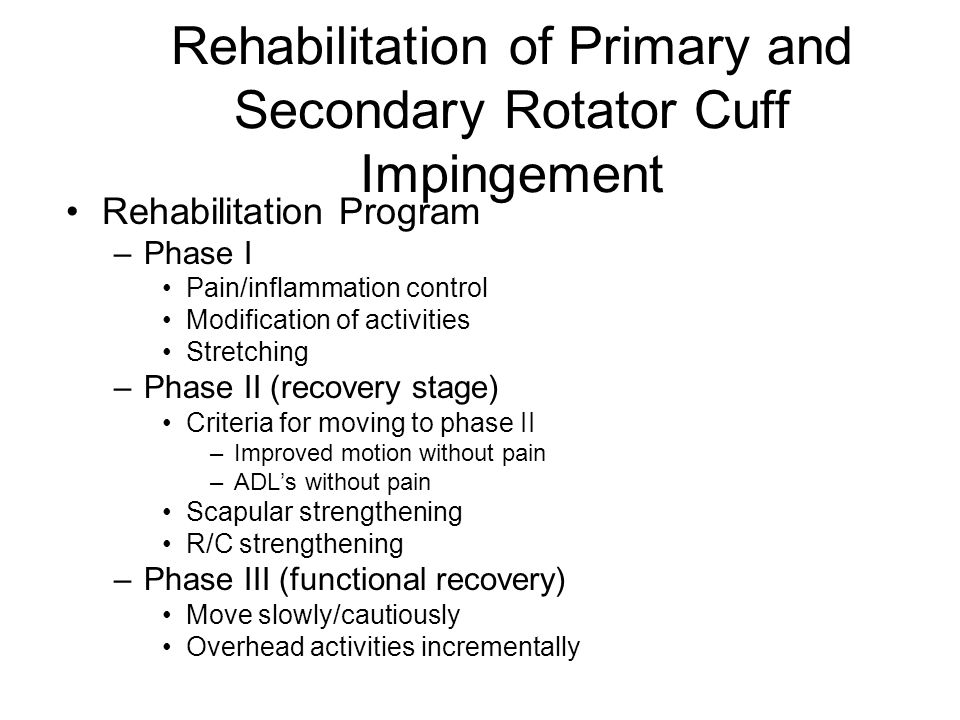 Rehabilitation of Primary and Secondary Rotator Cuff Impingement Rehabilitation Program –Phase I Pain/inflammation control Modification of activities Stretching –Phase II (recovery stage) Criteria for moving to phase II –Improved motion without pain –ADL's without pain Scapular strengthening R/C strengthening –Phase III (functional recovery) Move slowly/cautiously Overhead activities incrementally