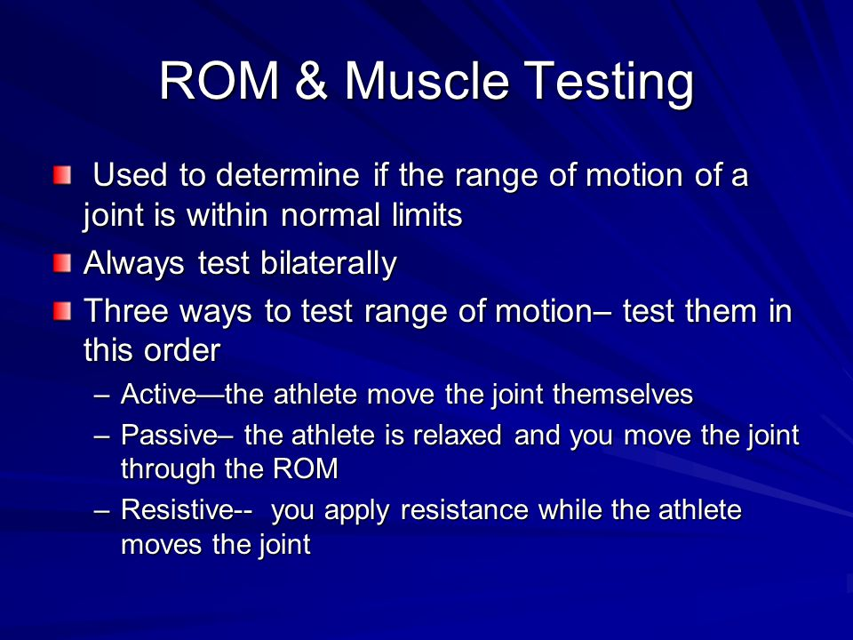 ROM & Muscle Testing Used to determine if the range of motion of a joint is within normal limits Used to determine if the range of motion of a joint is within normal limits Always test bilaterally Three ways to test range of motion– test them in this order –Active—the athlete move the joint themselves –Passive– the athlete is relaxed and you move the joint through the ROM –Resistive-- you apply resistance while the athlete moves the joint