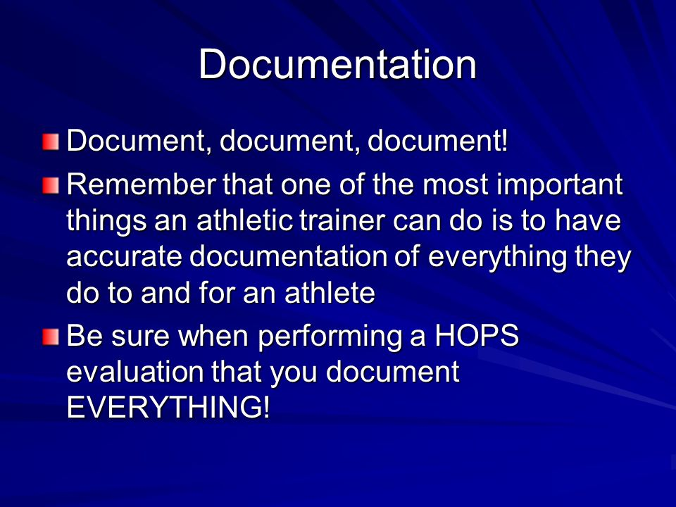 Documentation Document, document, document! Remember that one of the most important things an athletic trainer can do is to have accurate documentatio