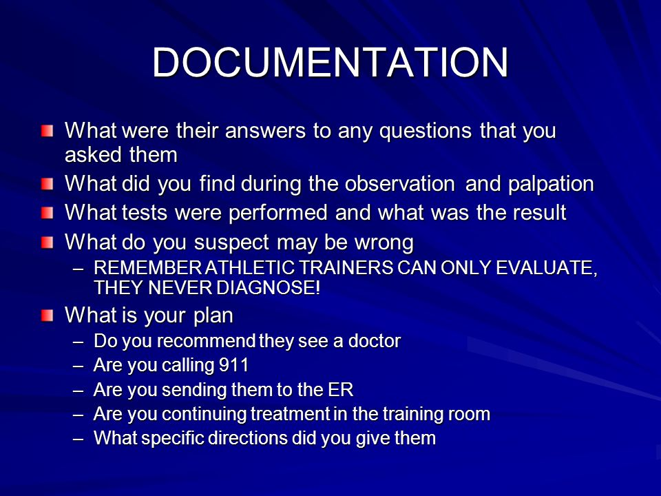 DOCUMENTATION What were their answers to any questions that you asked them What did you find during the observation and palpation What tests were performed and what was the result What do you suspect may be wrong –REMEMBER ATHLETIC TRAINERS CAN ONLY EVALUATE, THEY NEVER DIAGNOSE.