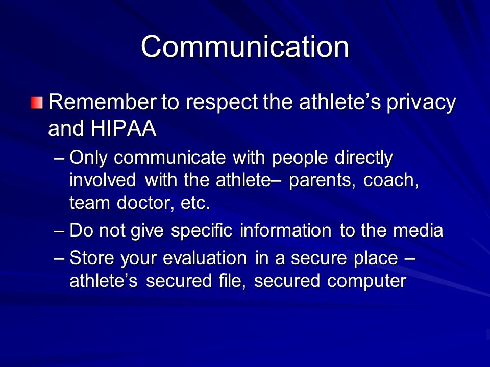 Communication Remember to respect the athlete's privacy and HIPAA –Only communicate with people directly involved with the athlete– parents, coach, team doctor, etc.