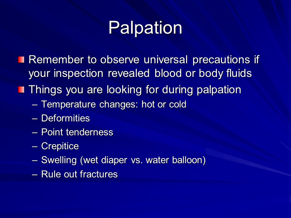 Palpation Remember to observe universal precautions if your inspection revealed blood or body fluids Things you are looking for during palpation –Temperature changes: hot or cold –Deformities –Point tenderness –Crepitice –Swelling (wet diaper vs.