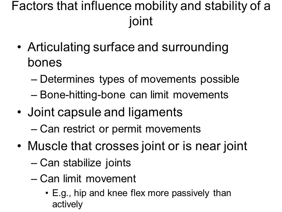 Factors that influence mobility and stability of a joint Articulating surface and surrounding bones –Determines types of movements possible –Bone-hitting-bone can limit movements Joint capsule and ligaments –Can restrict or permit movements Muscle that crosses joint or is near joint –Can stabilize joints –Can limit movement E.g., hip and knee flex more passively than actively