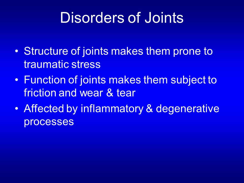 Disorders of Joints Structure of joints makes them prone to traumatic stress Function of joints makes them subject to friction and wear & tear Affecte