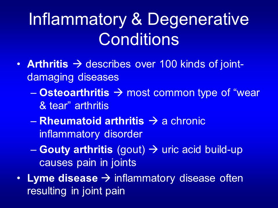 Inflammatory & Degenerative Conditions Arthritis  describes over 100 kinds of joint- damaging diseases –Osteoarthritis  most common type of wear & tear arthritis –Rheumatoid arthritis  a chronic inflammatory disorder –Gouty arthritis (gout)  uric acid build-up causes pain in joints Lyme disease  inflammatory disease often resulting in joint pain