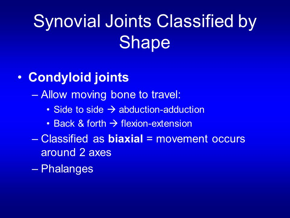 Synovial Joints Classified by Shape Condyloid joints –Allow moving bone to travel: Side to side  abduction-adduction Back & forth  flexion-extension