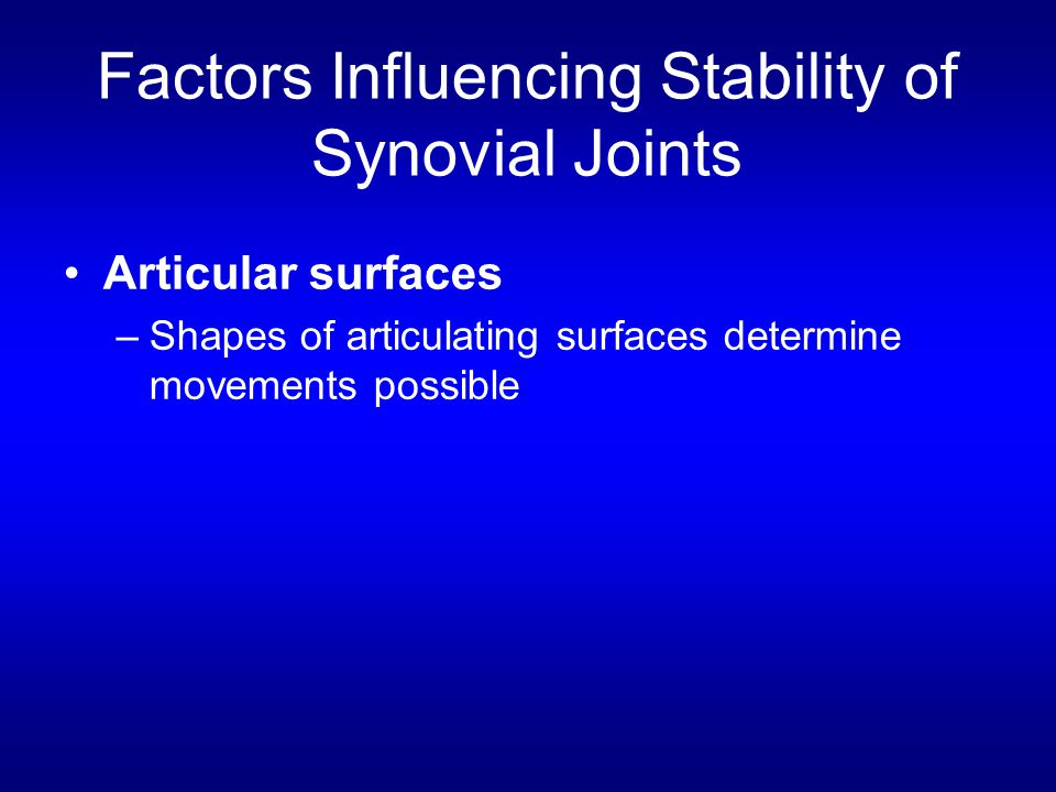 Factors Influencing Stability of Synovial Joints Articular surfaces –Shapes of articulating surfaces determine movements possible