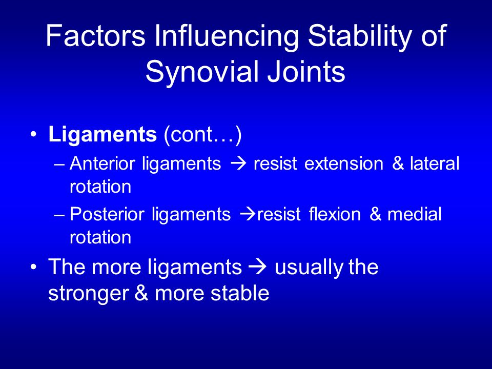 Factors Influencing Stability of Synovial Joints Ligaments (cont…) –Anterior ligaments  resist extension & lateral rotation –Posterior ligaments  resist flexion & medial rotation The more ligaments  usually the stronger & more stable