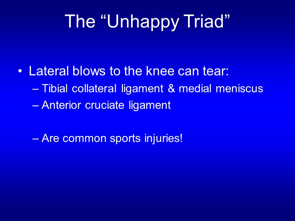 """The """"Unhappy Triad"""" Lateral blows to the knee can tear: –Tibial collateral ligament & medial meniscus –Anterior cruciate ligament –Are common sports i"""
