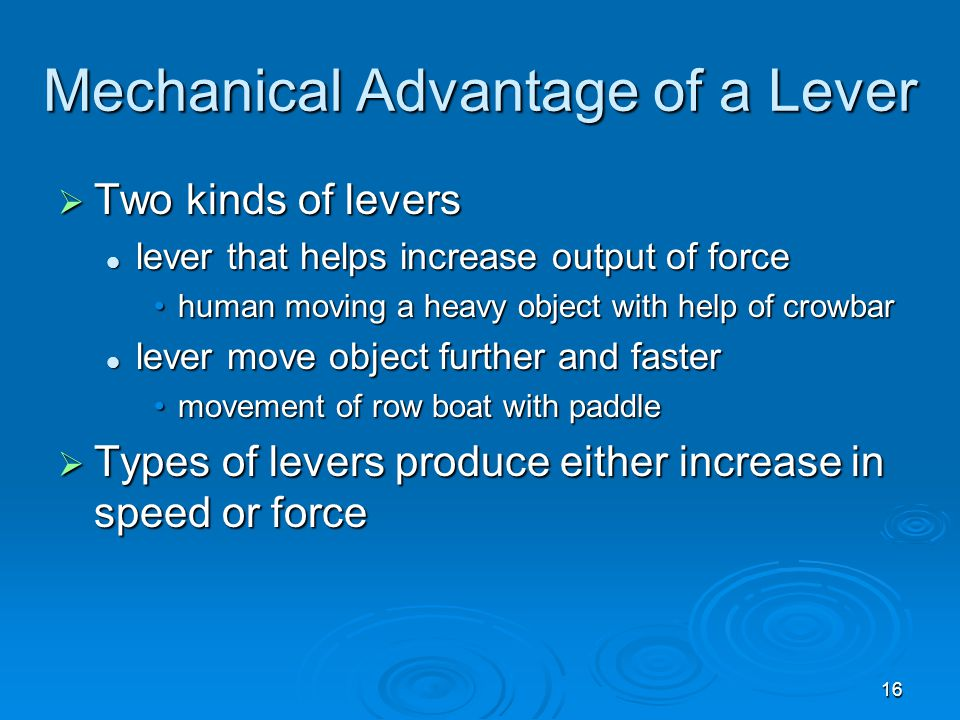 16 Mechanical Advantage of a Lever  Two kinds of levers lever that helps increase output of force lever that helps increase output of force human mov